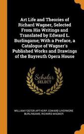 Art Life and Theories of Richard Wagner, Selected from His Writings and Translated by Edward L. Burlingame; With a Preface, a Catalogue of Wagner's Published Works and Drawings of the Bayreuth Opera House by William Foster Apthorp