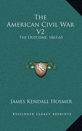 The American Civil War V2: The Outcome, 1863-65 by James Kendall Hosmer