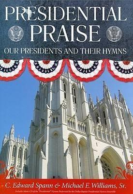 Presidential Praise: Our Presidents and Their Hymns by C.Edward Spann