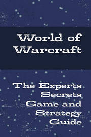 World of Warcraft - The Experts Secrets Game and Strategy Guide