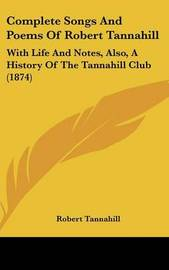 Complete Songs and Poems of Robert Tannahill: With Life and Notes, Also, a History of the Tannahill Club (1874) by Robert Tannahill image
