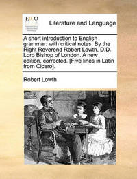 A Short Introduction to English Grammar: With Critical Notes. by the Right Reverend Robert Lowth, D.D. Lord Bishop of London. a New Edition, Corrected. [Five Lines in Latin from Cicero]. by Robert Lowth