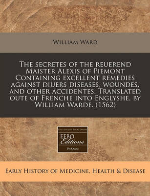 The Secretes of the Reuerend Maister Alexis of Piemont Containing Excellent Remedies Against Diuers Diseases, Woundes, and Other Accidentes. Translated Oute of Frenche Into Englyshe, by William Warde. (1562) by William Ward