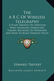 The A B C of Wireless Telegraphy the A B C of Wireless Telegraphy: A Plain Treatise on Hertzian Wave Signaling; Embracing Theora Plain Treatise on Hertzian Wave Signaling; Embracing Theory, Methods of Operation and How to Build Various Pieces of Ty, Metho by Edward Trevert
