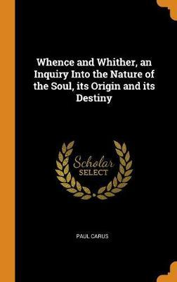 Whence and Whither, an Inquiry Into the Nature of the Soul, Its Origin and Its Destiny by Paul Carus image