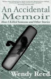 An Accidental Memoir: How I Killed Someone and Other Stories by Wendy Reed