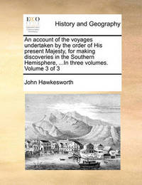 An Account of the Voyages Undertaken by the Order of His Present Majesty, for Making Discoveries in the Southern Hemisphere, ...in Three Volumes. Volume 3 of 3 by John Hawkesworth