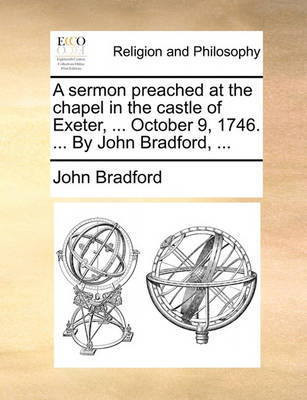 A Sermon Preached at the Chapel in the Castle of Exeter, ... October 9, 1746. ... by John Bradford, by John Bradford