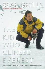 The Kid Who Climbed Everest: The Incredible Story of a 23-Year-Old's Summit of Mt. Everest by Bear Grylls