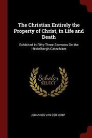The Christian Entirely the Property of Christ, in Life and Death by Johannes Van Der Kemp image