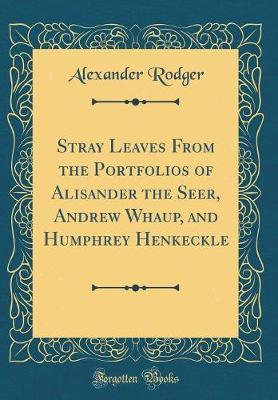 Stray Leaves from the Portfolios of Alisander the Seer, Andrew Whaup, and Humphrey Henkeckle (Classic Reprint) by Alexander Rodger
