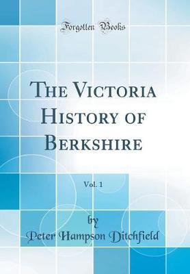 The Victoria History of Berkshire, Vol. 1 (Classic Reprint) by Peter Hampson Ditchfield