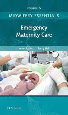 Midwifery Essentials: Emergency Maternity Care by Helen Baston