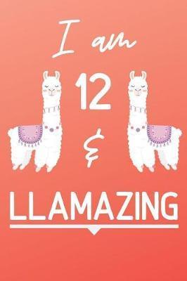 I Am 12 And Llamazing by Llama Publishing