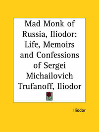 Mad Monk of Russia, Iliodor: Life, Memoirs and Confessions of Sergei Michailovich Trufanoff (Iliodor) (1918) by Iliodor image