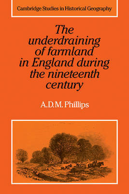 The Underdraining of Farmland in England During the Nineteenth Century by A.D.M. Phillips