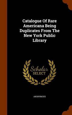 Catalogue of Rare Americana Being Duplicates from the New York Public Library by * Anonymous