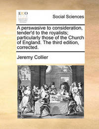 A Perswasive to Consideration, Tender'd to the Royalists; Particularly Those of the Church of England. the Third Edition, Corrected. by Jeremy Collier