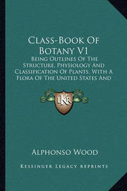 Class-Book of Botany V1: Being Outlines of the Structure, Physiology and Classification of Plants, with a Flora of the United States and Canada (1897) by Alphonso Wood