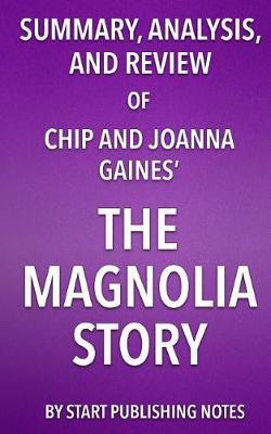 Summary, Analysis, and Review of Chip and Joanna Gaines' the Magnolia Story by Start Publishing Notes
