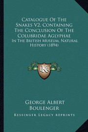 Catalogue of the Snakes V2, Containing the Conclusion of the Colubridae Aglyphae: In the British Museum, Natural History (1894) by George Albert Boulenger