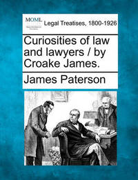 Curiosities of Law and Lawyers / By Croake James. by James Paterson