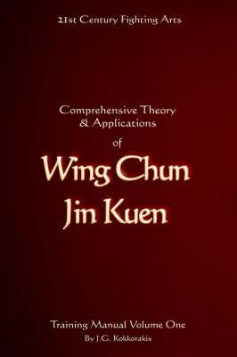 Comprehensive Theory and Applications of Wing Chun Jin Kuen: v. 1 by Jason G. Kokkorakis