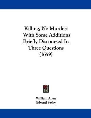 Killing, No Murder: With Some Additions Briefly Discoursed in Three Questions (1659) by Edward Sexby