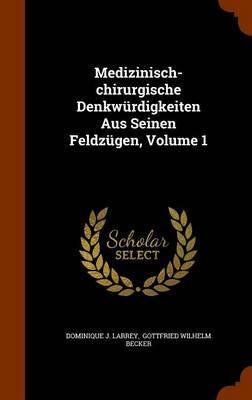 Medizinisch-Chirurgische Denkwurdigkeiten Aus Seinen Feldzugen, Volume 1 by Dominique J Larrey