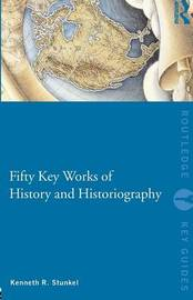 Fifty Key Works of History and Historiography by Kenneth R Stunkel