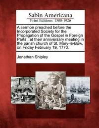 A Sermon Preached Before the Incorporated Society for the Propagation of the Gospel in Foreign Parts: At Their Anniversary Meeting in the Parish Church of St. Mary-Le-Bow, on Friday February 19, 1773. by Jonathan Shipley image