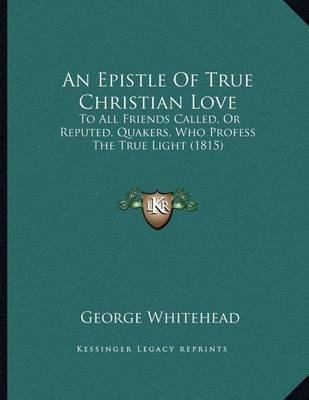 An Epistle of True Christian Love: To All Friends Called, or Reputed, Quakers, Who Profess the True Light (1815) by George Whitehead image