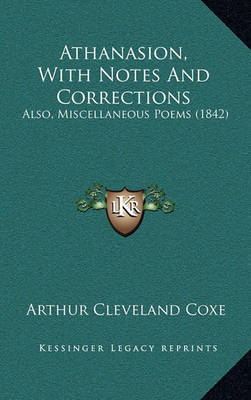 Athanasion, with Notes and Corrections: Also, Miscellaneous Poems (1842) by Arthur Cleveland Coxe