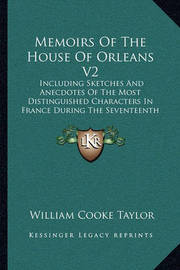 Memoirs of the House of Orleans V2: Including Sketches and Anecdotes of the Most Distinguished Characters in France During the Seventeenth and Eighteenth Centuries (1849) by William Cooke Taylor