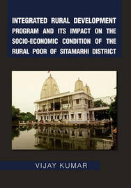 Integrated Rural Development Program and Its Impact on the Socio-Economic Condition of the Rural Poor of Sitamarhi District by Vijay Kumar