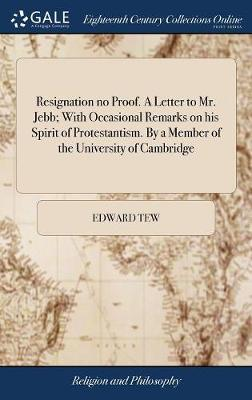 Resignation No Proof. a Letter to Mr. Jebb; With Occasional Remarks on His Spirit of Protestantism. by a Member of the University of Cambridge by Edward Tew