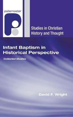 Infant Baptism in Historical Perspective by David F Wright