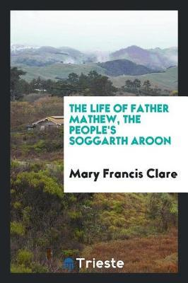The Life of Father Mathew, the People's Soggarth Aroon by Mary Francis Clare