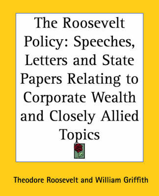 The Roosevelt Policy: Speeches, Letters and State Papers Relating to Corporate Wealth and Closely Allied Topics by Theodore Roosevelt