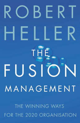 The Fusion Manager: How to Blend the Urgent Business Imperatives of the Present with the Invaluable Principles of the Past by Robert Heller