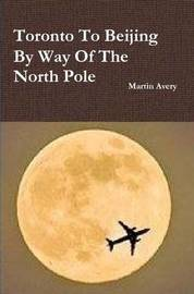 Toronto to Beijing by Way of the North Pole by Martin Avery