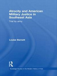 Atrocity and American Military Justice in Southeast Asia by Louise Barnett