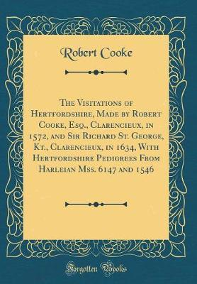 The Visitations of Hertfordshire, Made by Robert Cooke, Esq., Clarencieux, in 1572, and Sir Richard St. George, Kt., Clarencieux, in 1634, with Hertfordshire Pedigrees from Harleian Mss. 6147 and 1546 (Classic Reprint) by Robert Cooke image
