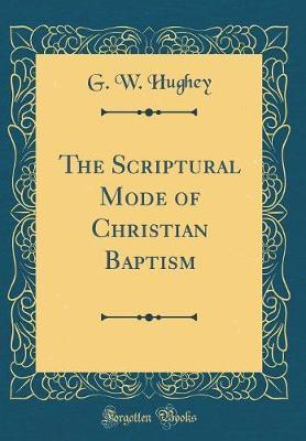 The Scriptural Mode of Christian Baptism (Classic Reprint) by G W Hughey image