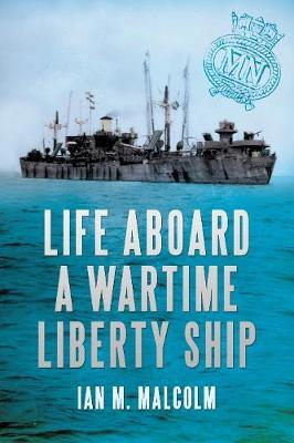 Life Aboard a Wartime Liberty Ship by Ian M. Malcolm