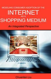 Modeling Consumer Adoption of the Internet as a Shopping Medium by Chuanlan Liu