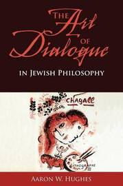 The Art of Dialogue in Jewish Philosophy by Aaron W Hughes