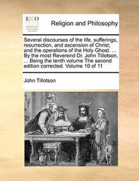 Several Discourses of the Life, Sufferings, Resurrection, and Ascension of Christ; And the Operations of the Holy Ghost. ... by the Most Reverend Dr. John Tillotson, ... Being the Tenth Volume the Second Edition Corrected. Volume 10 of 11 by John Tillotson