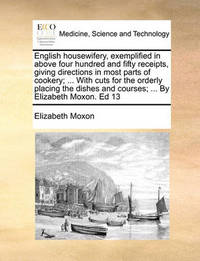 English Housewifery, Exemplified in Above Four Hundred and Fifty Receipts, Giving Directions in Most Parts of Cookery; ... with Cuts for the Orderly Placing the Dishes and Courses; ... by Elizabeth Moxon. Ed 13 by Elizabeth Moxon