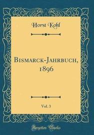 Bismarck-Jahrbuch, 1896, Vol. 3 (Classic Reprint) by Horst Kohl image
